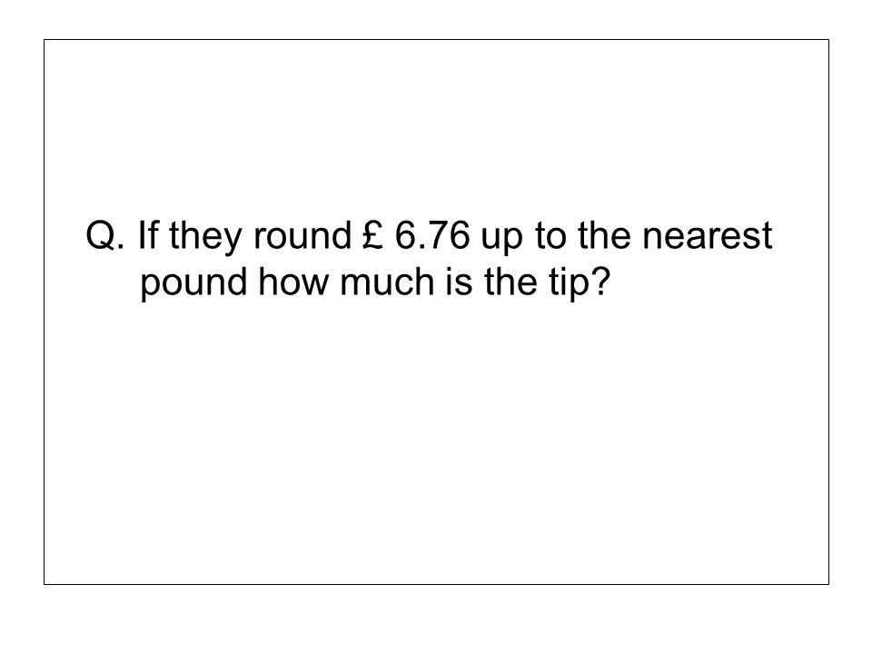 Q. If they round £ 6.76 up to the nearest pound how much is the tip