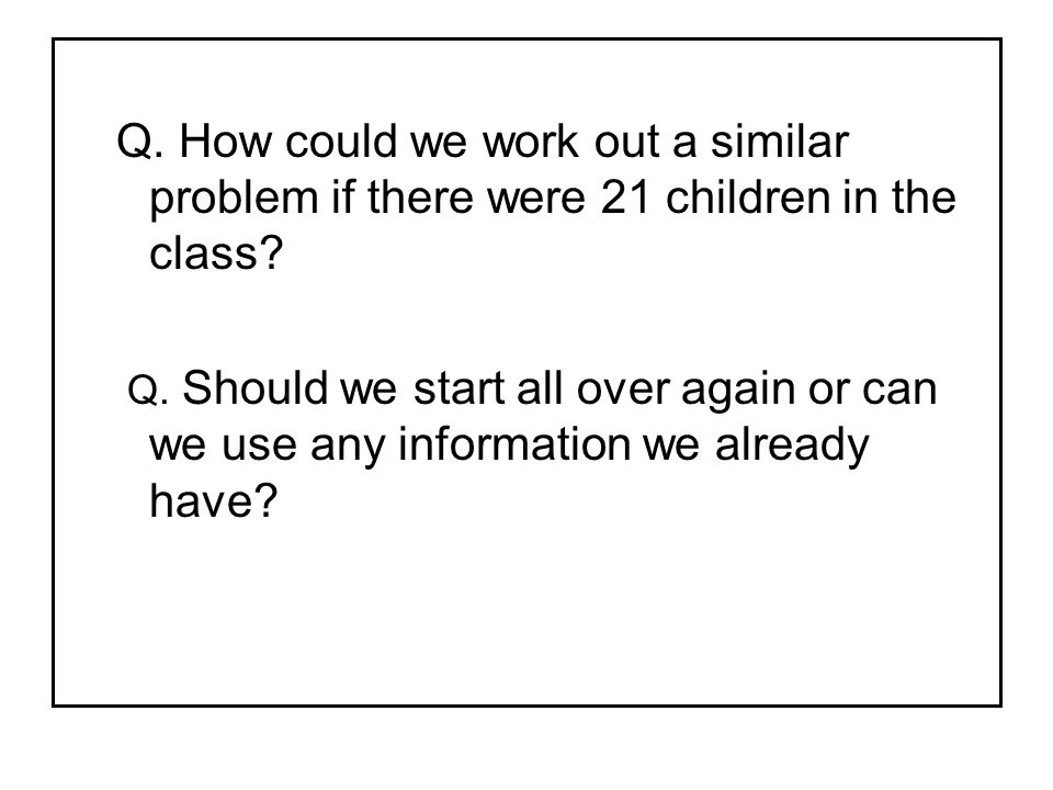 Q. How could we work out a similar problem if there were 21 children in the class