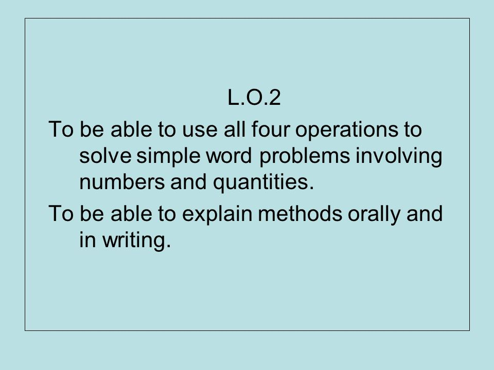 L.O.2 To be able to use all four operations to solve simple word problems involving numbers and quantities.