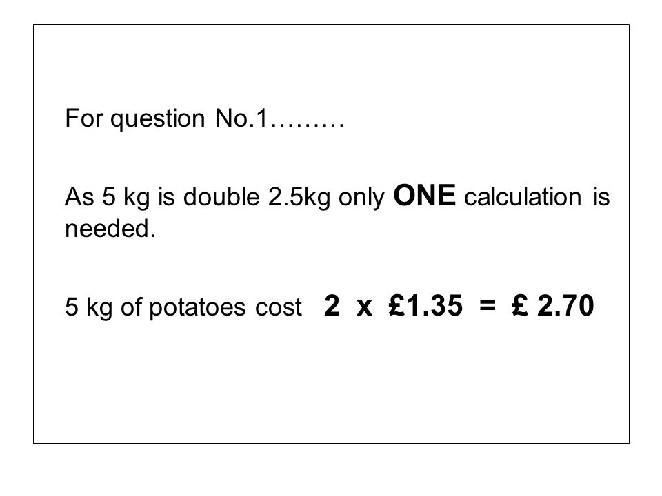 For question No.1……… As 5 kg is double 2.5kg only ONE calculation is needed.