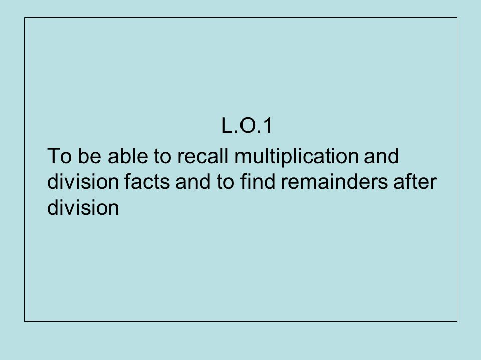 L.O.1 To be able to recall multiplication and division facts and to find remainders after division