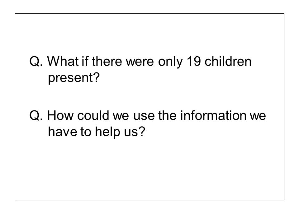 Q. What if there were only 19 children present