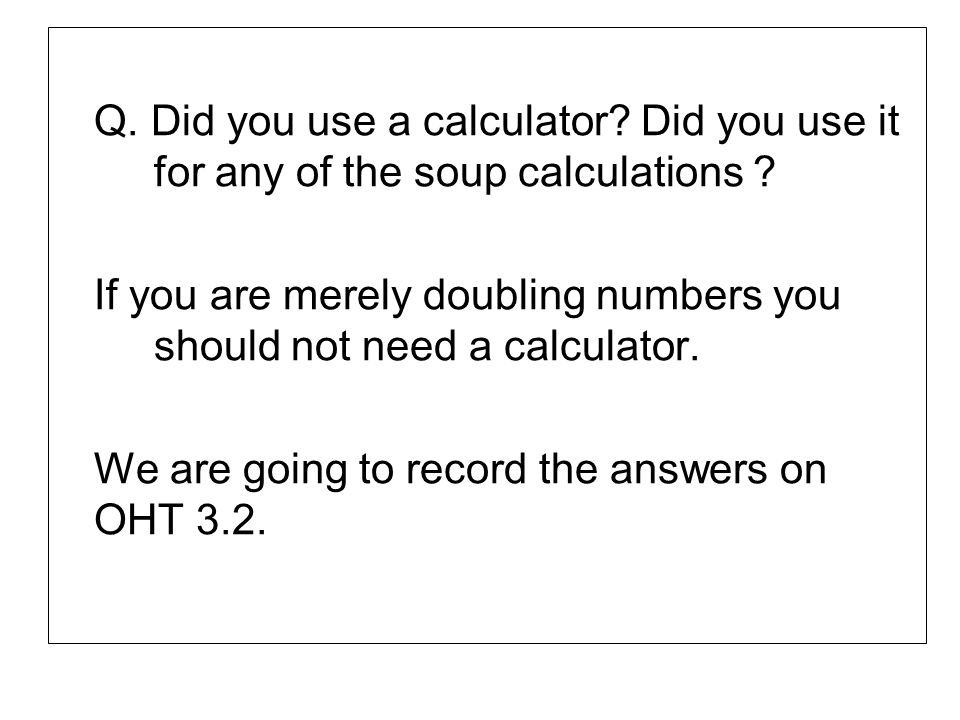 Q. Did you use a calculator. Did you use it