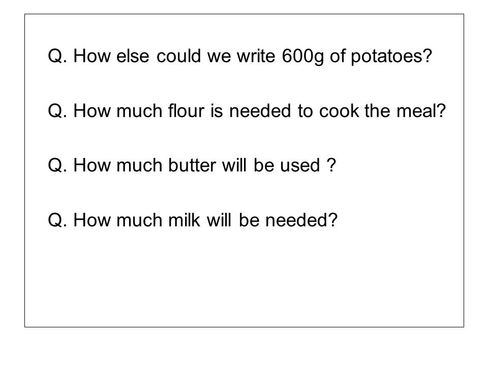 Q. How else could we write 600g of potatoes