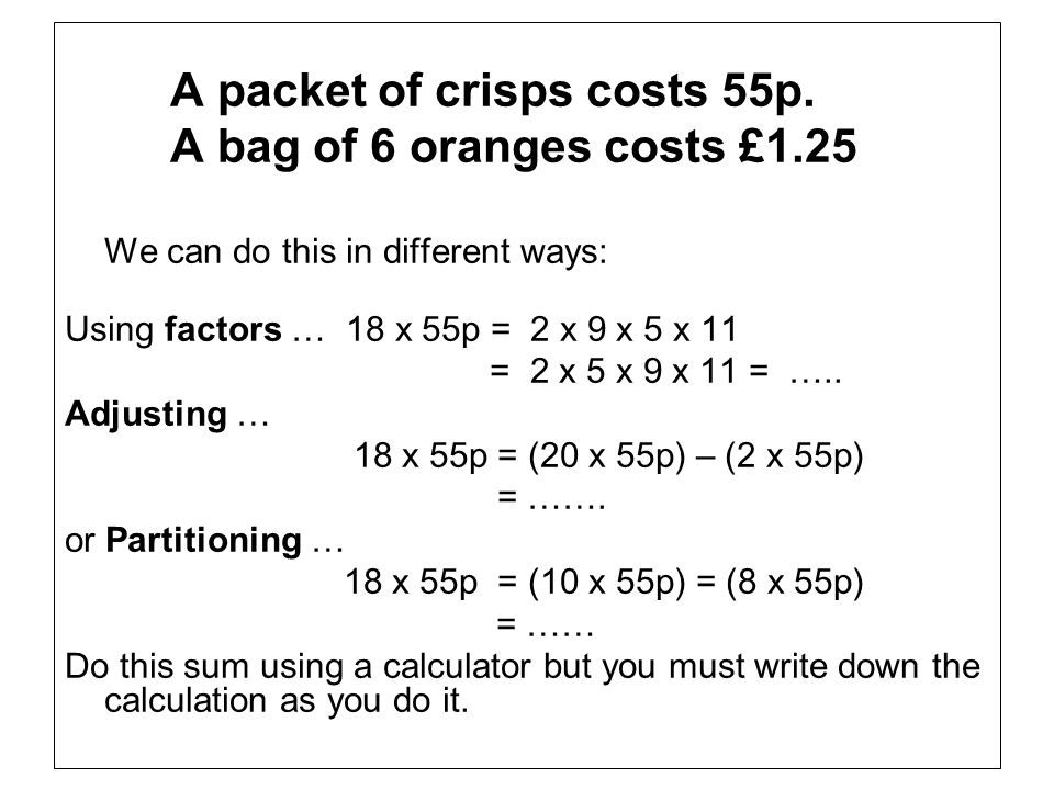 A bag of 6 oranges costs £1.25 A packet of crisps costs 55p.