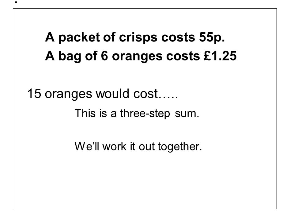 . A packet of crisps costs 55p. A bag of 6 oranges costs £1.25