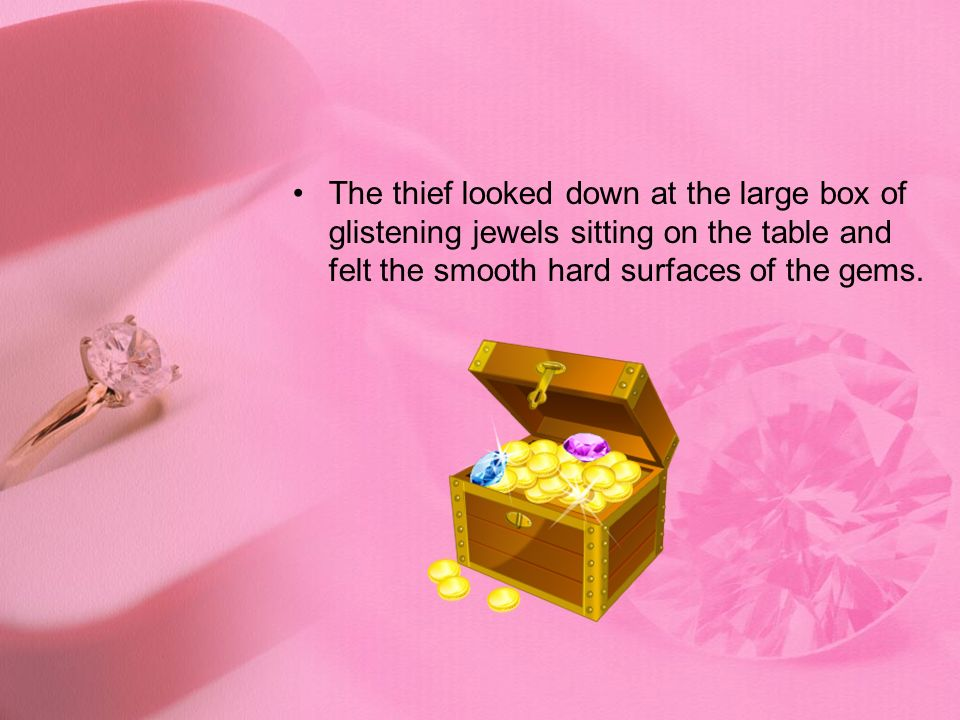 The thief looked down at the large box of glistening jewels sitting on the table and felt the smooth hard surfaces of the gems.