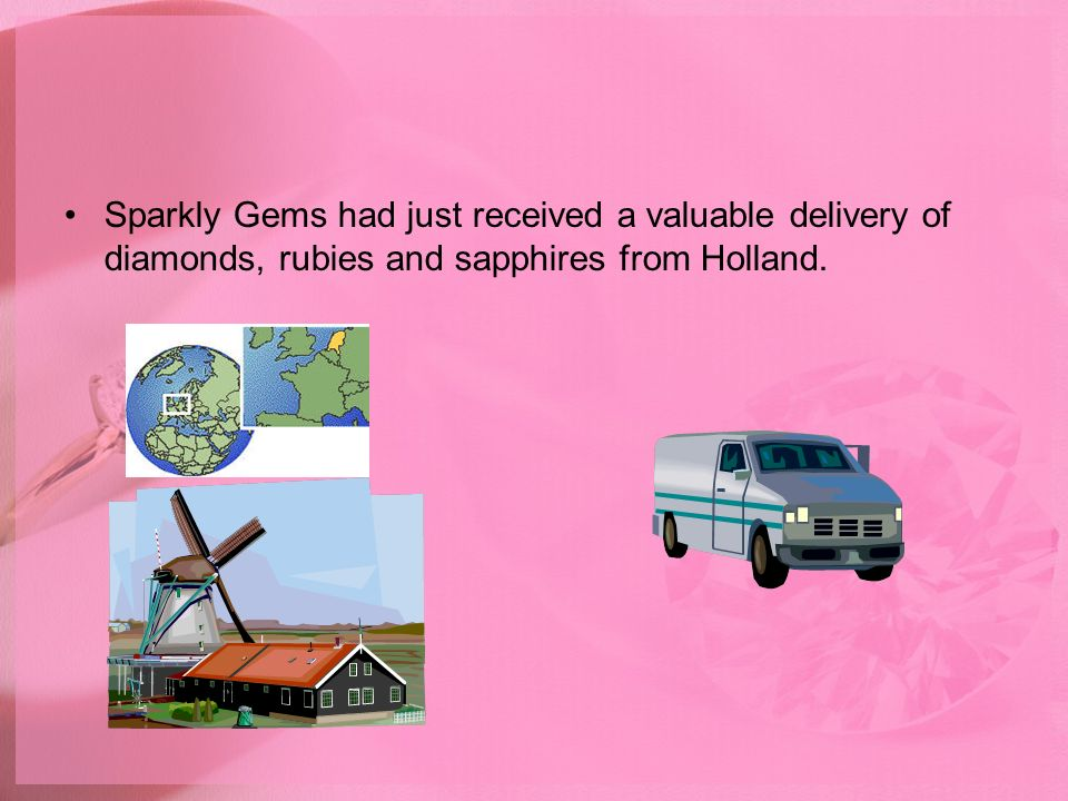 Sparkly Gems had just received a valuable delivery of diamonds, rubies and sapphires from Holland.