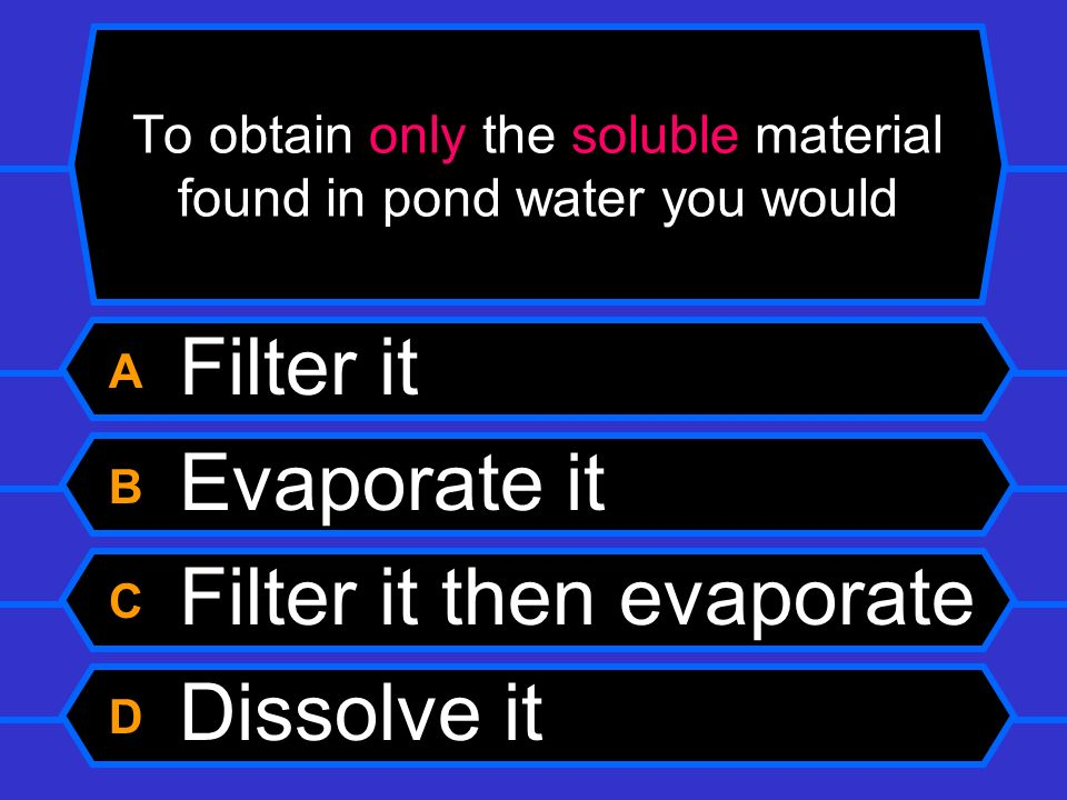 To obtain only the soluble material found in pond water you would