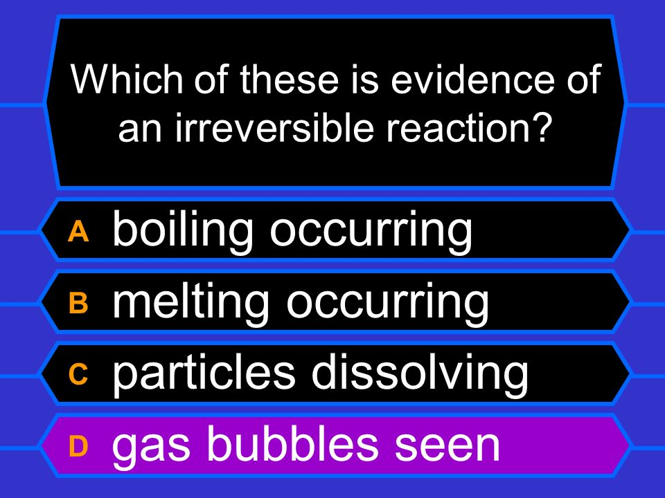 Which of these is evidence of an irreversible reaction