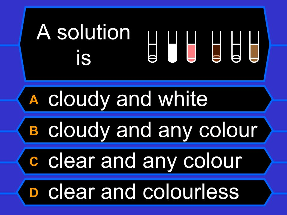A solution is A cloudy and white B cloudy and any colour