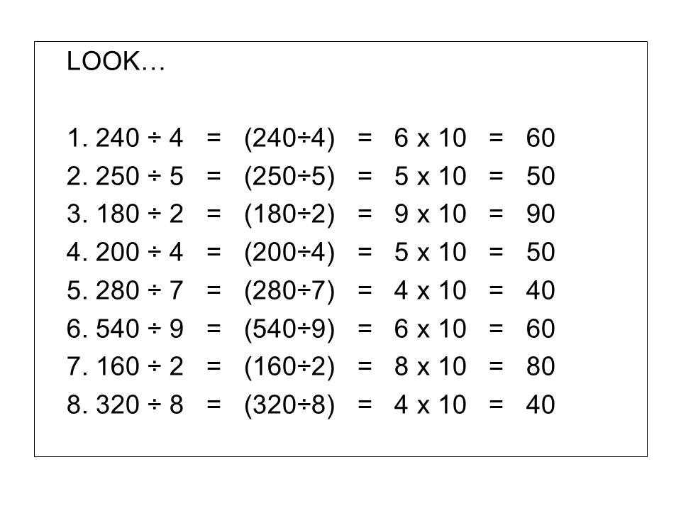 LOOK… 1. 240 ÷ 4 = (240÷4) = 6 x 10 = 60. 2. 250 ÷ 5 = (250÷5) = 5 x 10 = 50.