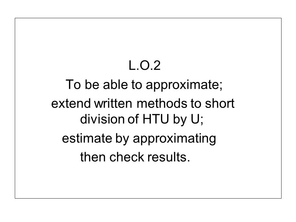 L.O.2 To be able to approximate; extend written methods to short division of HTU by U; estimate by approximating.