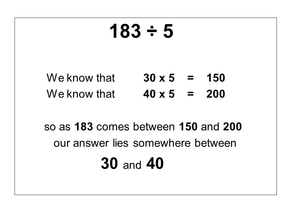 183 ÷ 5 We know that 30 x 5 = 150 We know that 40 x 5 = 200