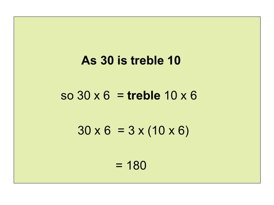 As 30 is treble 10 so 30 x 6 = treble 10 x 6 30 x 6 = 3 x (10 x 6) = 180