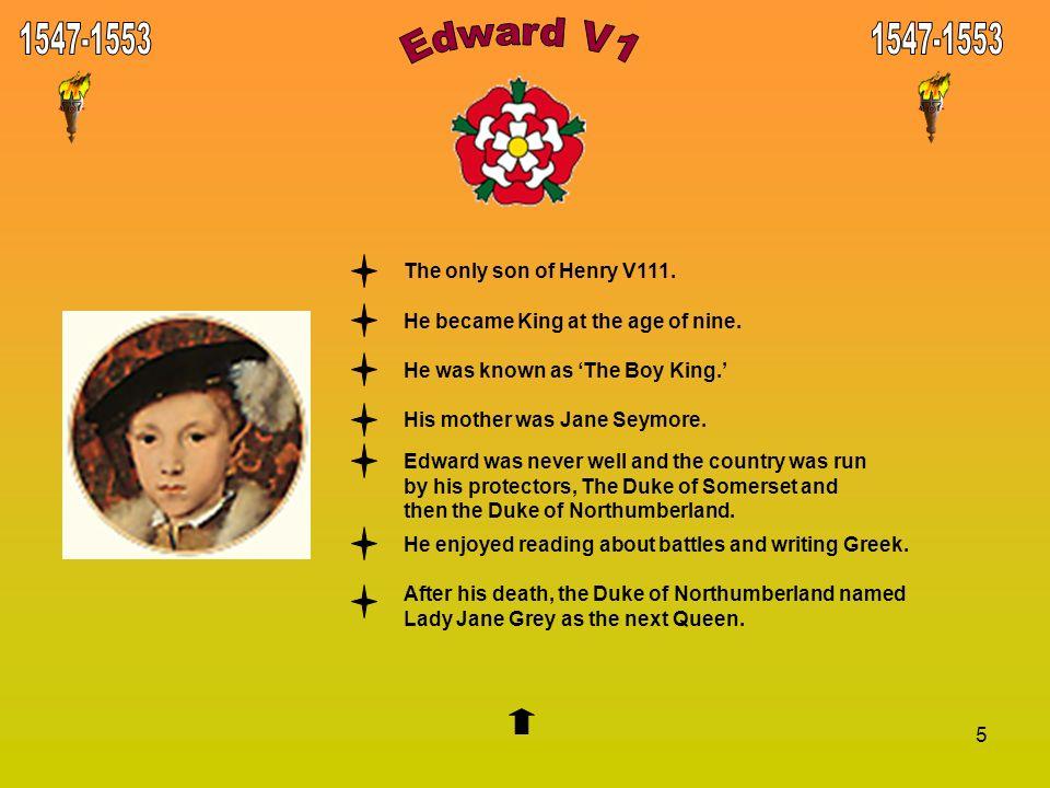 Edward V1 1547-1553 1547-1553 The only son of Henry V111.