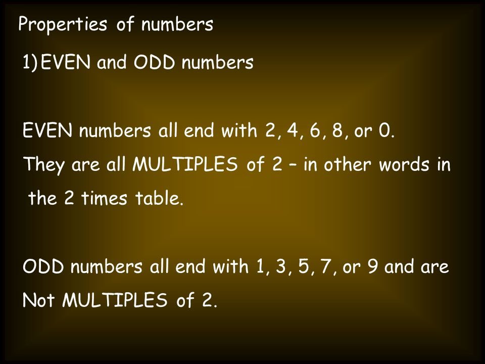 Properties of numbersEVEN and ODD numbers. EVEN numbers all end with 2, 4, 6, 8, or 0. They are all MULTIPLES of 2 – in other words in.