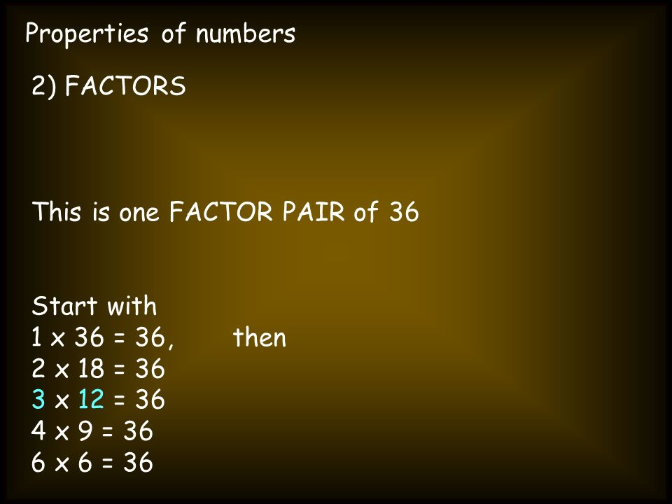 Properties of numbers2) FACTORS. This is one FACTOR PAIR of 36. Start with. 1 x 36 = 36, then. 2 x 18 = 36.