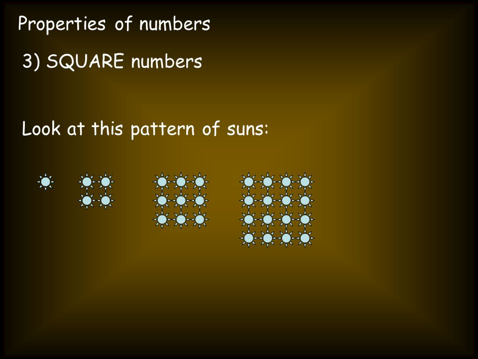 Properties of numbers 3) SQUARE numbers Look at this pattern of suns: