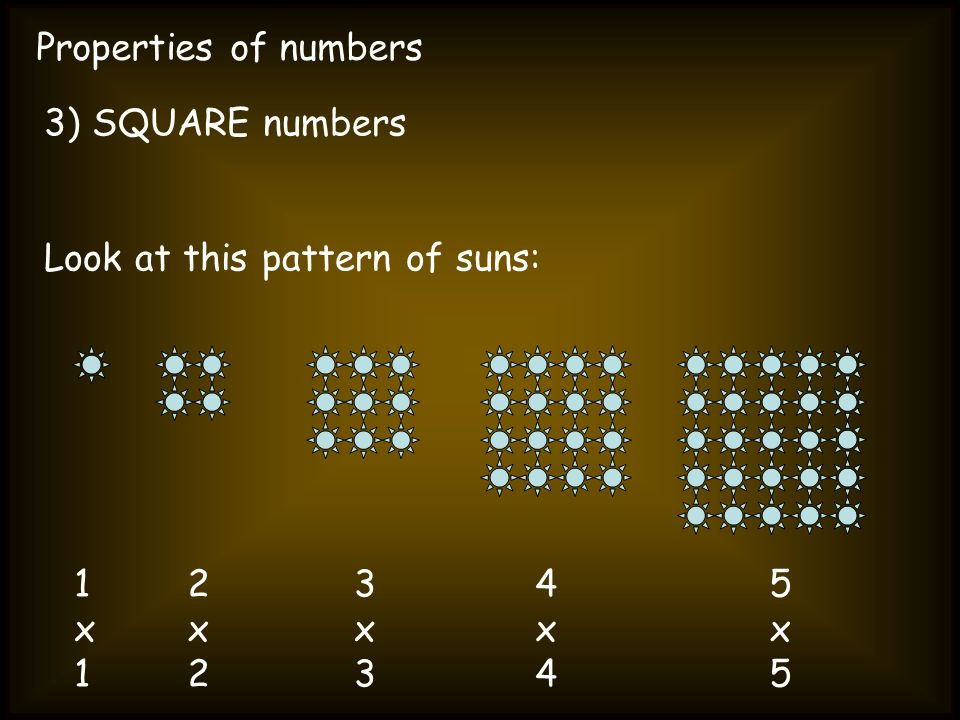 Properties of numbers 3) SQUARE numbers. Look at this pattern of suns: 1 x 1. 2 x 2. 3 x 3. 4 x 4.