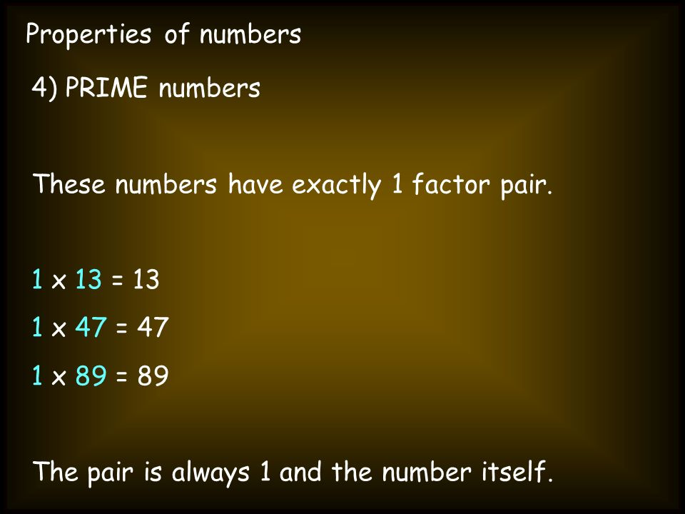 Properties of numbers4) PRIME numbers. These numbers have exactly 1 factor pair. 1 x 13 = 13. 1 x 47 = 47.