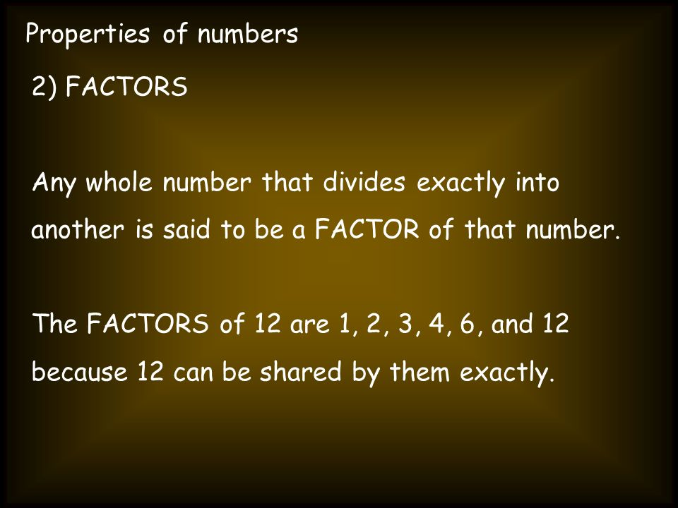 Properties of numbers2) FACTORS. Any whole number that divides exactly into. another is said to be a FACTOR of that number.