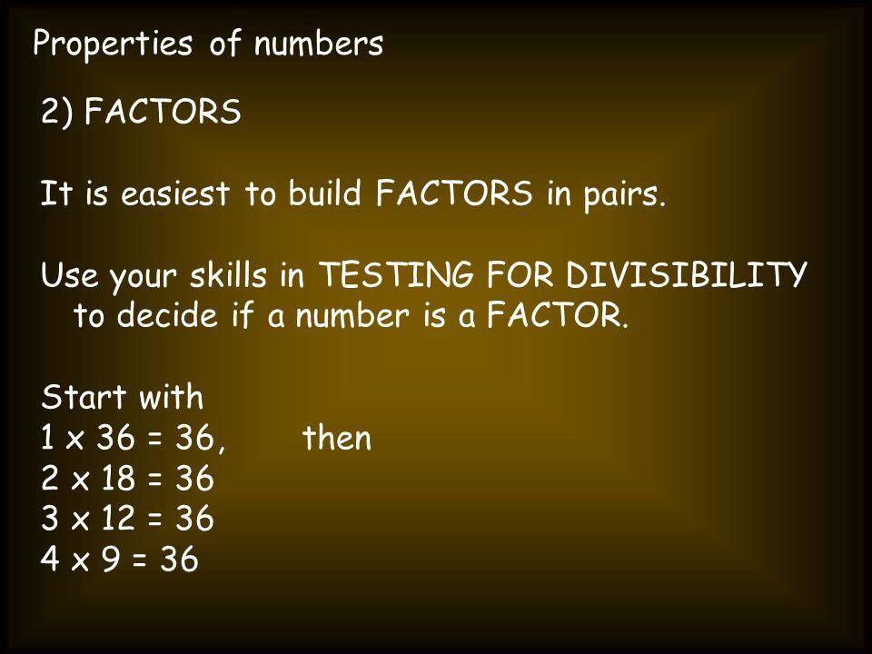 Properties of numbers 2) FACTORS. It is easiest to build FACTORS in pairs.