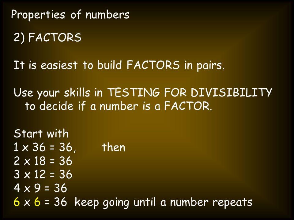 Properties of numbers2) FACTORS. It is easiest to build FACTORS in pairs.