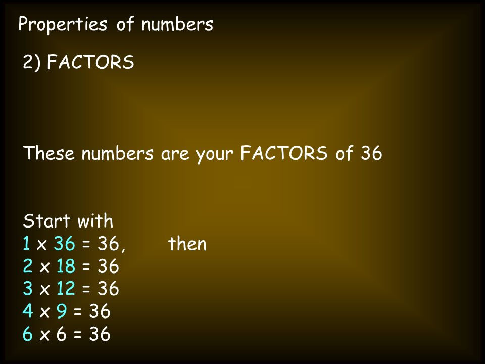 Properties of numbers 2) FACTORS. These numbers are your FACTORS of 36. Start with. 1 x 36 = 36, then.