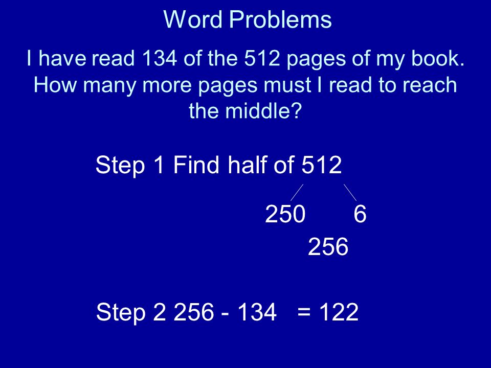 Word Problems Step 1 Find half of 512 250 6 256 Step 2 256 - 134 = 122