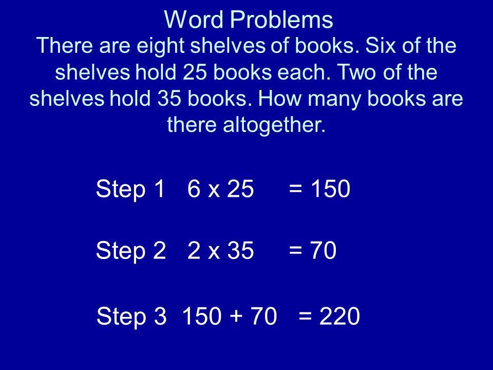Word Problems Step 1 6 x 25 = 150 Step 2 2 x 35 = 70 Step 3 150 + 70