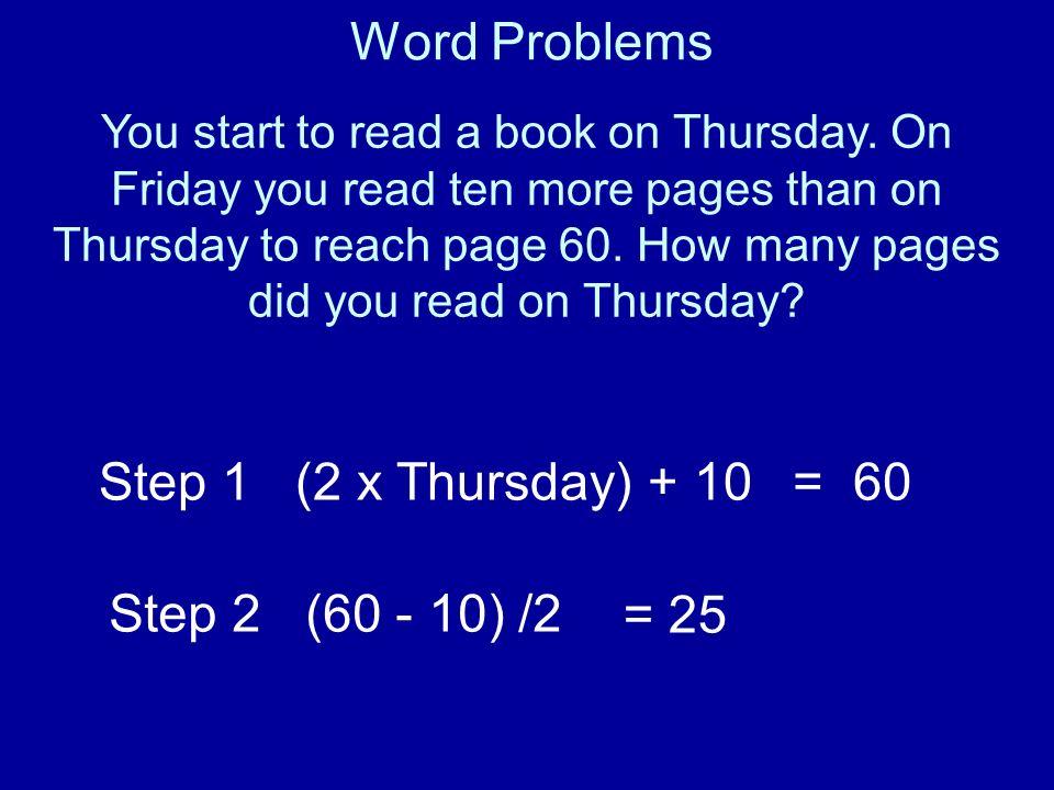 Word Problems Step 1 (2 x Thursday) + 10 = 60 Step 2 (60 - 10) /2 = 25