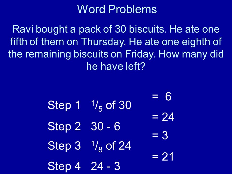 Word Problems = 6 Step 1 1/5 of 30 Step 2 30 - 6 = 24 Step 3 1/8 of 24