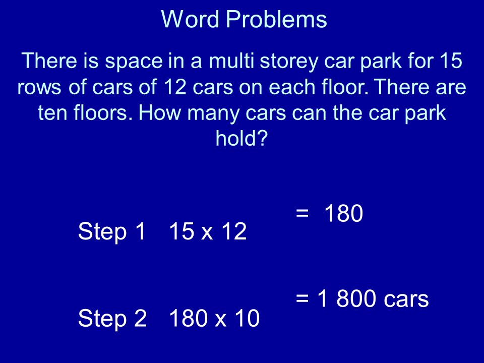 Word Problems = 180 Step 1 15 x 12 Step 2 180 x 10 = 1 800 cars
