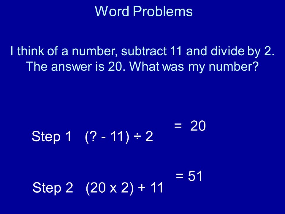 Word Problems = 20 Step 1 ( - 11) ÷ 2 Step 2 (20 x 2) + 11 = 51