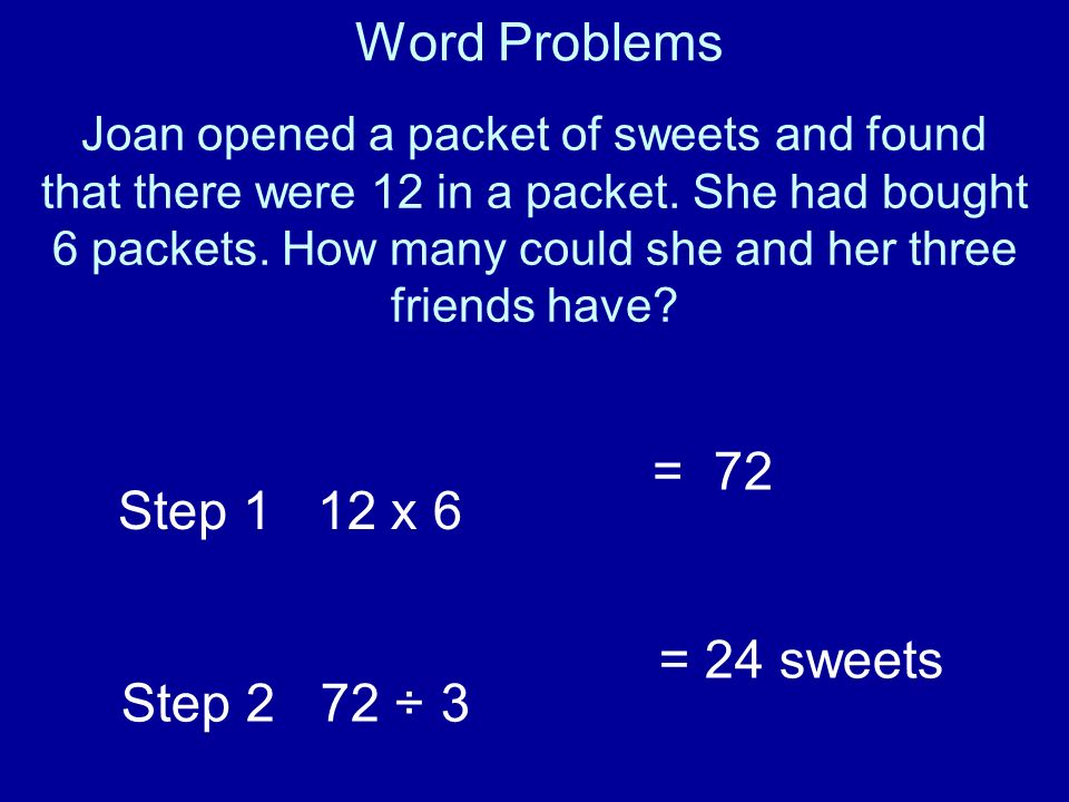 Word Problems = 72 Step 1 12 x 6 Step 2 72 ÷ 3 = 24 sweets