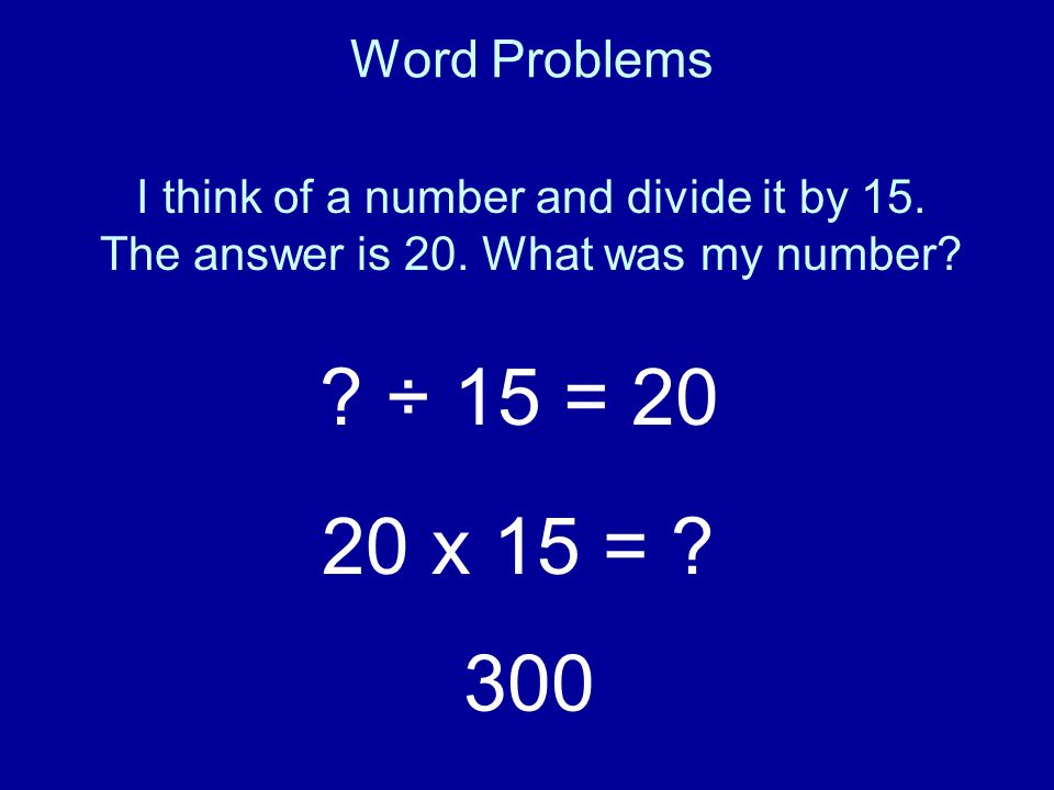 Word Problems I think of a number and divide it by 15. The answer is 20. What was my number ÷ 15 = 20.