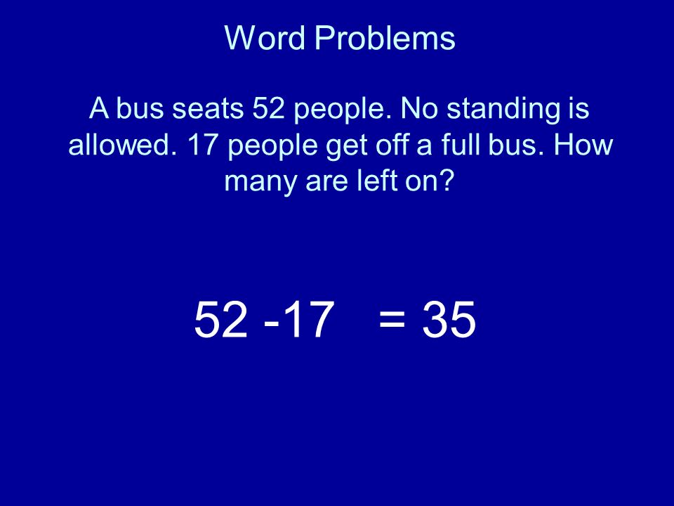 Word Problems A bus seats 52 people. No standing is allowed. 17 people get off a full bus. How many are left on