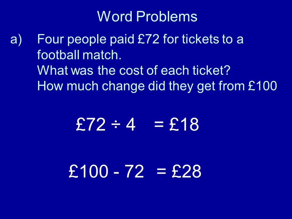 £72 ÷ 4 = £18 £100 - 72 = £28 Word Problems