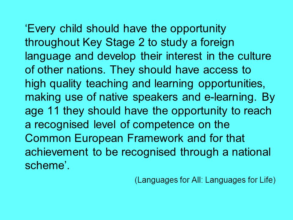 'Every child should have the opportunity throughout Key Stage 2 to study a foreign language and develop their interest in the culture of other nations.