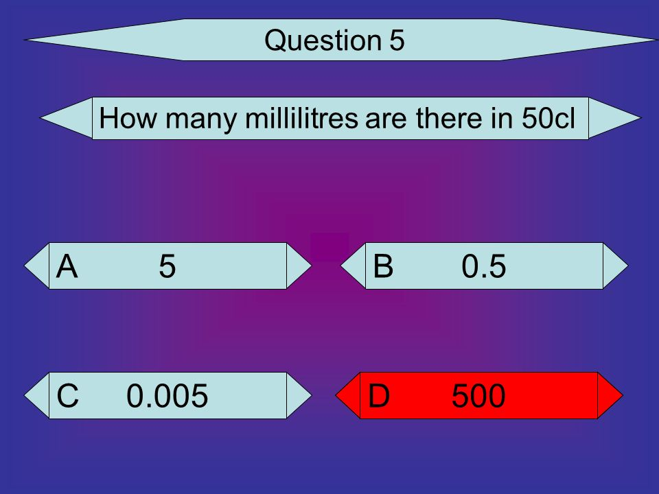 Question 5 How many millilitres are there in 50cl 5 A 0.5 B 0.005 C 500 D 500 D