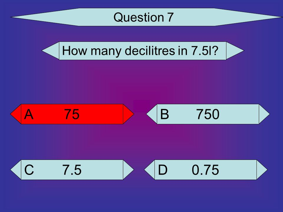 Question 7 How many decilitres in 7.5l 75 A 75 A 750 B 7.5 C 0.75 D