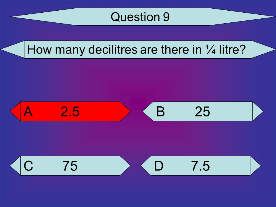 Question 9 How many decilitres are there in ¼ litre 2.5 A 2.5 A 25 B 75 C 7.5 D