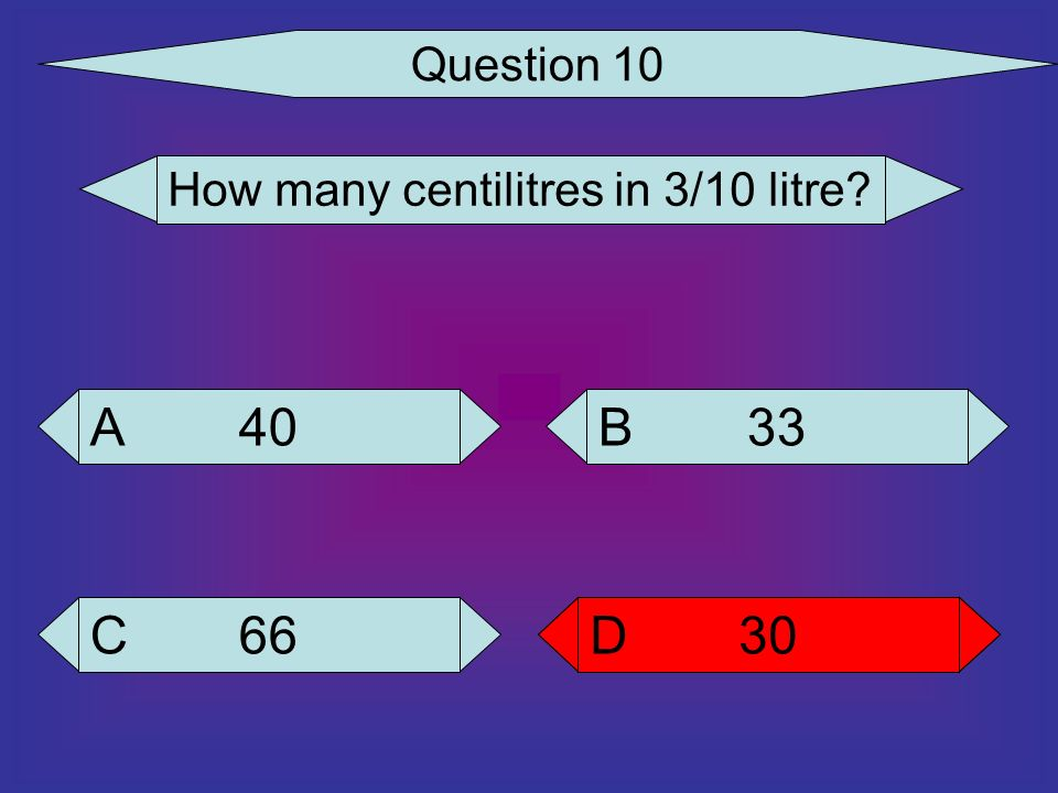 Question 10 How many centilitres in 3/10 litre 40 A 33 B 66 C 30 D 30 D