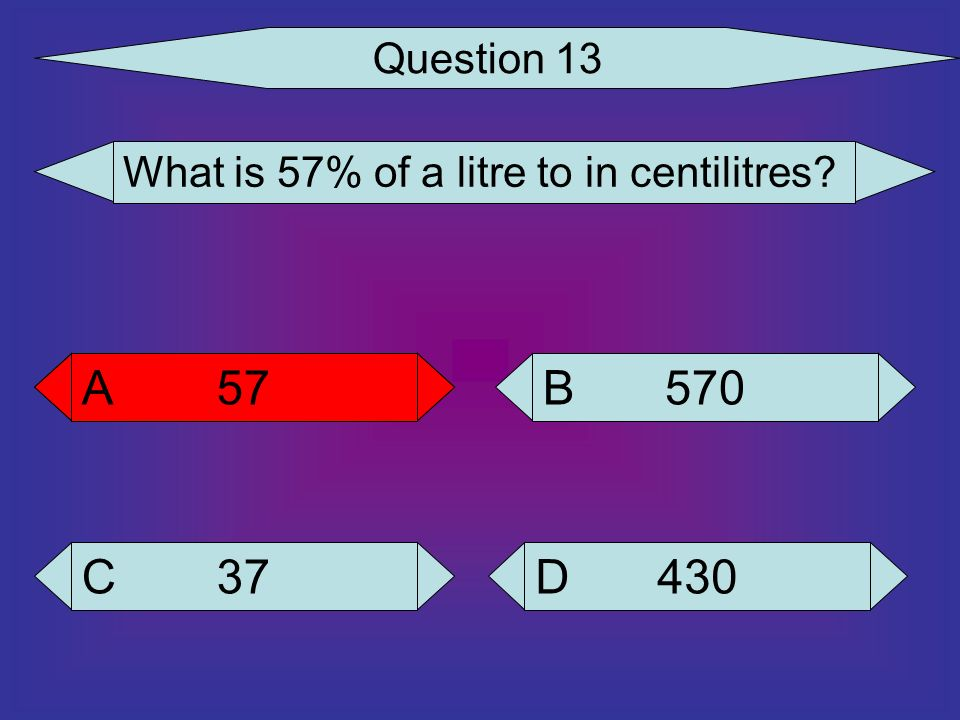 Question 13 What is 57% of a litre to in centilitres 57 A 57 A 570 B 37 C 430 D