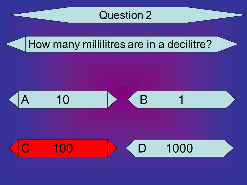 Question 2 How many millilitres are in a decilitre 10 A 1 B 100 C 100 C 1000 D