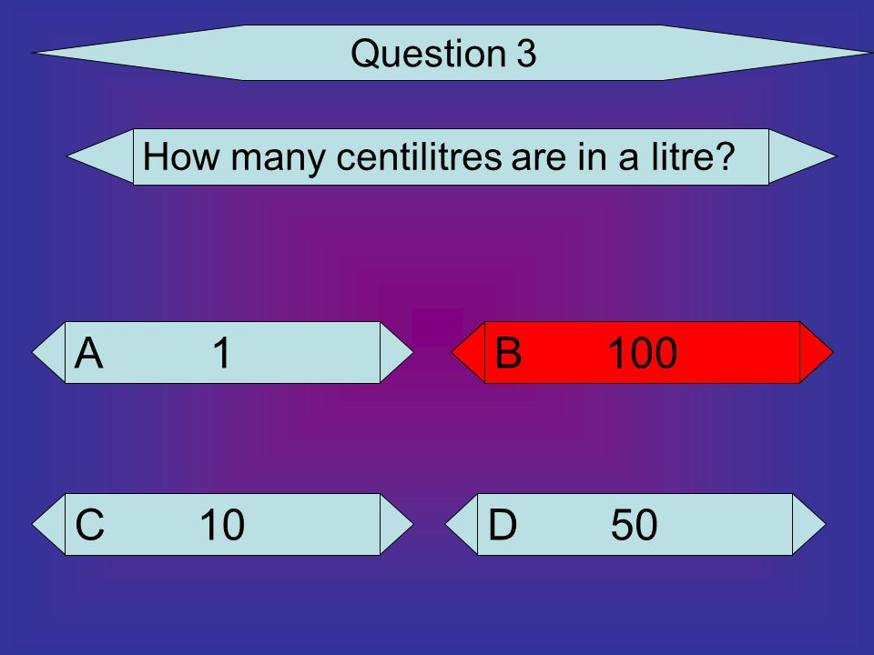 Question 3 How many centilitres are in a litre 1 A 100 B 100 B 10 C 50 D