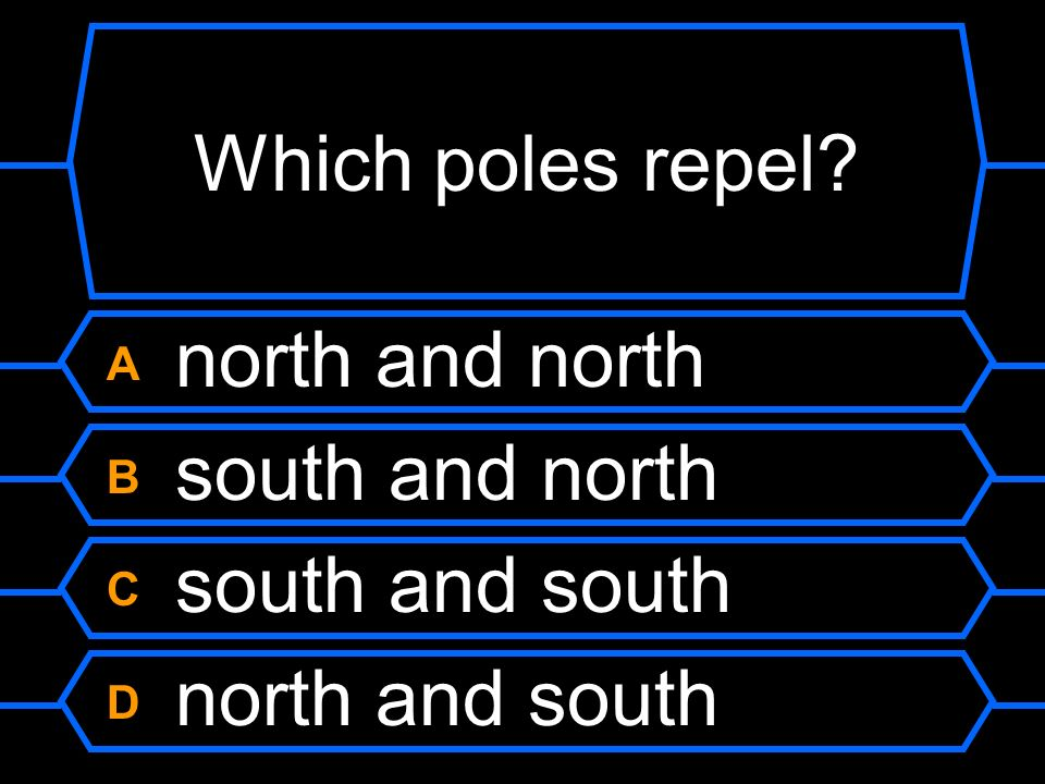 Which poles repel A north and north B south and north