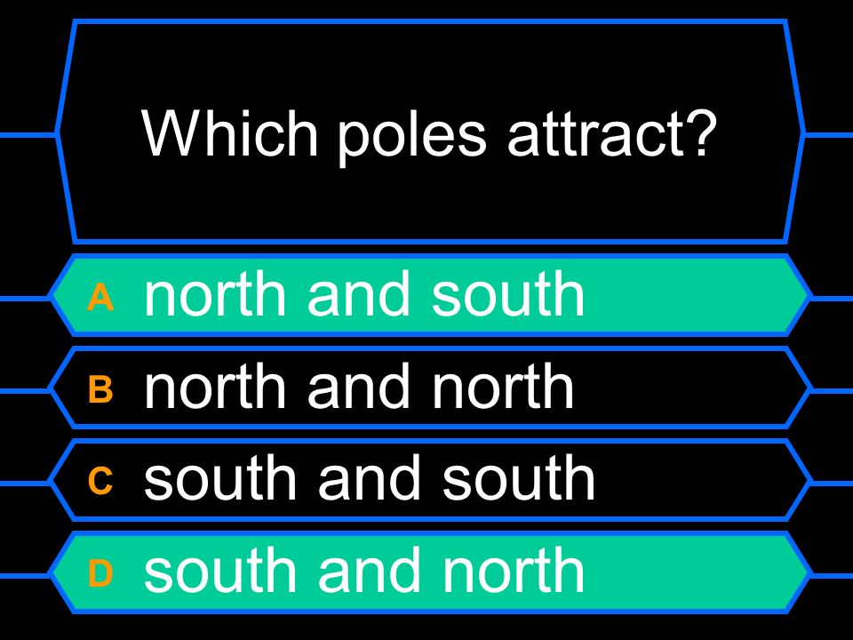Which poles attract A north and south B north and north