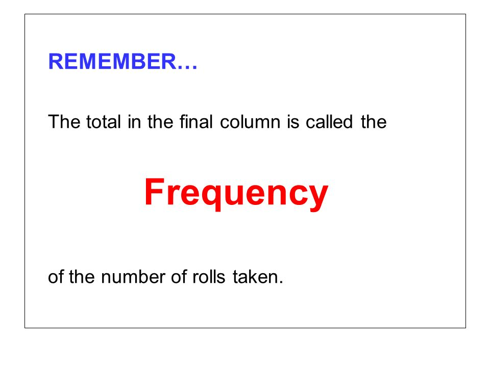 REMEMBER… The total in the final column is called the Frequency of the number of rolls taken.
